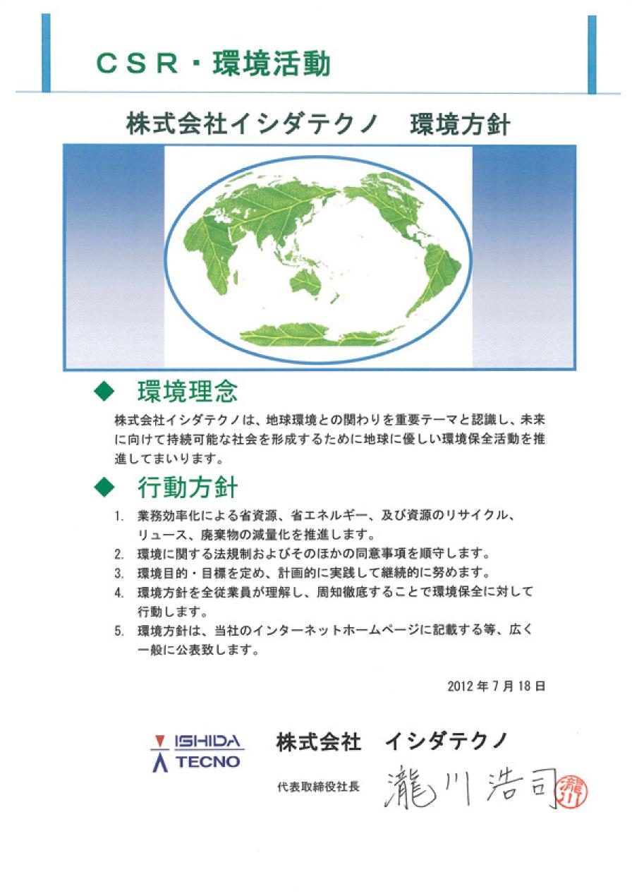 CSR・環境活動 株式会社イシダテクノ 環境方針|◆環境理念 株式会社イシダテクノは、地球環境との関りを重要テーマと認識し、未来に向けて持続可能な社会を形成するために地球に優しい環境保全活動を推進してまいります。|◆行動方針 1.業務効率化による省資源、省エネルギー、及び資源のリサイクル、リユース、廃棄物の減量化を推進します。2.環境に関する法規制およびそのほかの同意事項を順守します。3.環境目的・目標を定め、計画的に実践して継続的に努めます。4.環境方針を全従業員が理解し、周知徹底することで環境保全に対して行動します。5.環境方針は、当社のインターネットホームページに記載する等、広く一般に公表致します。2012年7月18日 株式会社イシダテクノ 代表取締役社長 瀧川浩司